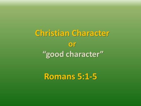 "Christian Character or ""good character"" Romans 5:1-5."