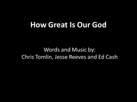 How Great Is Our God Words and Music by: Chris Tomlin, Jesse Reeves and Ed Cash.