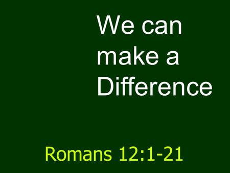 We can make a Difference Romans 12:1-21. Romans 1 Sin & its horror and shame.