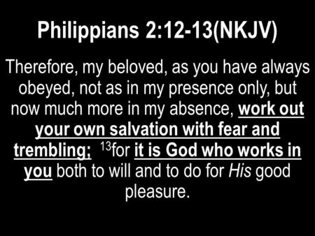 Philippians 2:12-13(NKJV) Therefore, my beloved, as you have always obeyed, not as in my presence only, but now much more in my absence, work out your.