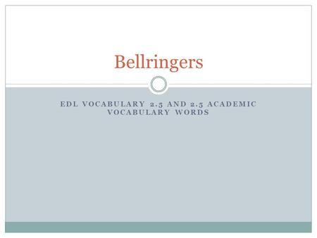 EDL VOCABULARY 2.5 AND 2.5 ACADEMIC VOCABULARY WORDS Bellringers.