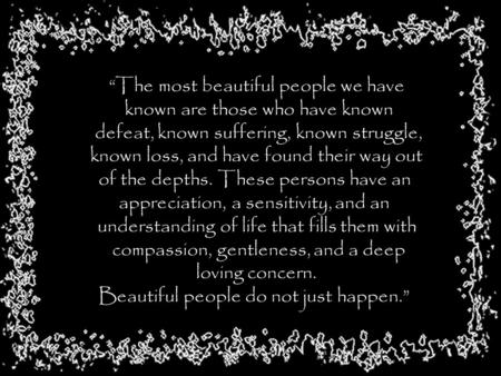 """The most beautiful people we have known are those who have known defeat, known suffering, known struggle, known loss, and have found their way out of."