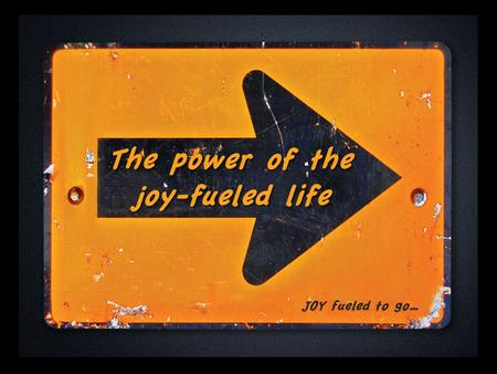 The power of the joy-fueled life JOY fueled to go…