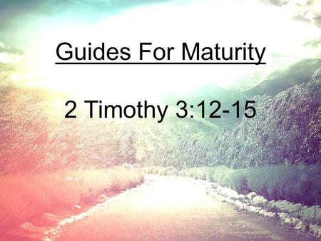 Guides For Maturity 2 Timothy 3:12-15.