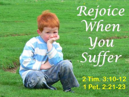 Rejoice When You Suffer 2 Tim. 3:10-12 1 Pet. 2:21-23.