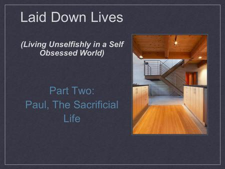 Laid Down Lives (Living Unselfishly in a Self Obsessed World) Part Two: Paul, The Sacrificial Life.