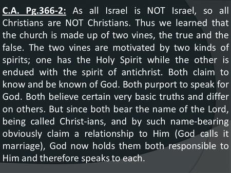 C.A. Pg.366-2: As all Israel is NOT Israel, so all Christians are NOT Christians. Thus we learned that the church is made up of two vines, the true and.