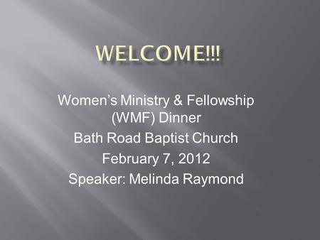 Women's Ministry & Fellowship (WMF) Dinner Bath Road Baptist Church February 7, 2012 Speaker: Melinda Raymond.
