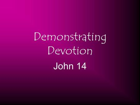 "Demonstrating Devotion John 14. (15) ""If you love Me, keep My commandments. (21) He who has My commandments and keeps them, it is he who loves Me. And."