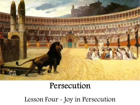 Persecution Lesson Four - Joy in Persecution. Persecution – For Review 1. When witnessing to someone who would persecute you, what aspect of the Gospel.