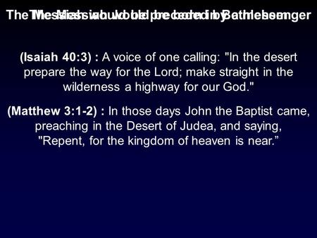 The Messiah would be born in BethlehemThe Messiah would be preceded by a messenger (Matthew 3:1-2) : In those days John the Baptist came, preaching in.
