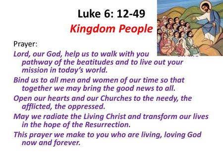 Luke 6: 12-49 Kingdom People Prayer: Lord, our God, help us to walk with you on the pathway of the beatitudes and to live out your mission in today's world.