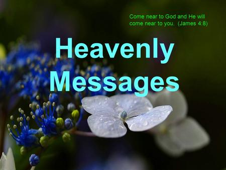 Come near to God and He will come near to you. (James 4:8) Heavenly Messages.