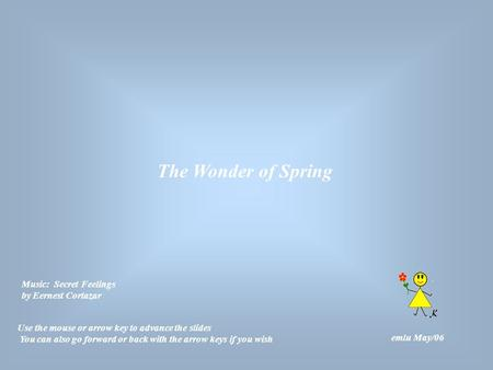 The Wonder of Spring emlu May/06 Use the mouse or arrow key to advance the slides You can also go forward or back with the arrow keys if you wish Music: