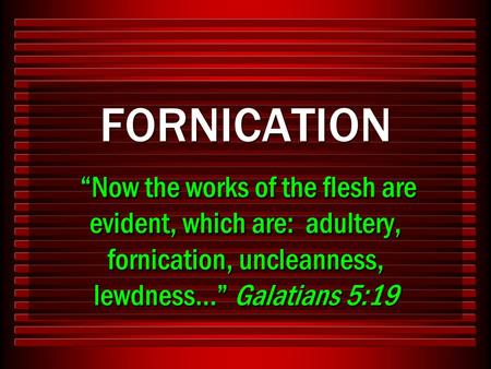 "FORNICATION ""Now the works of the flesh are evident, which are: adultery, fornication, uncleanness, lewdness…"" Galatians 5:19."