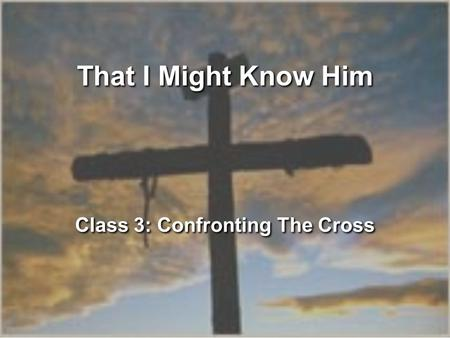 That I Might Know Him Class 3: Confronting The Cross.