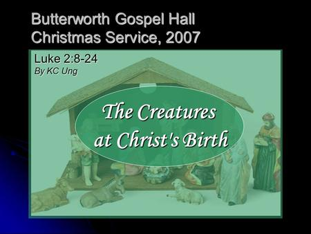 Butterworth Gospel Hall Christmas Service, 2007 The Creatures at Christ's Birth Luke 2:8-24 By KC Ung.