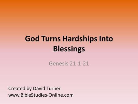 God Turns Hardships Into Blessings Genesis 21:1-21 Created by David Turner www.BibleStudies-Online.com.