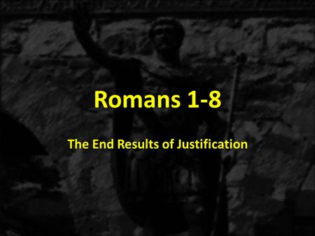 Romans 1-8 The End Results of Justification. 1:1-171:18-3:203:21-5:21 THE GOSPEL OF GRACE THE THREE TYPES OF SINNERS JUSTIFICATION Justification Explained.