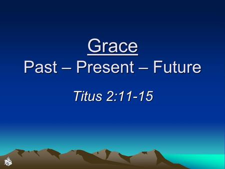 "Grace Past – Present – Future Titus 2:11-15. Salvation by Grace through Faith ""For by grace you have been saved through faith"" (Ephesians 2:8)""For by."