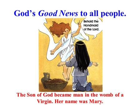 God's Good News to all people. The Son of God became man in the womb of a Virgin. Her name was Mary.