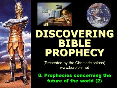 Www.korbible.net 8. Prophecies concerning the future of the world (2) DISCOVERING BIBLE PROPHECY (Presented by the Christadelphians) www.korbible.net.