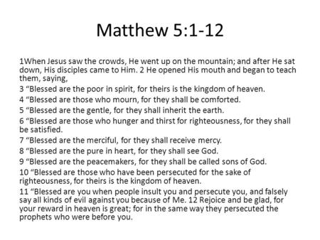 Matthew 5:1-12 1When Jesus saw the crowds, He went up on the mountain; and after He sat down, His disciples came to Him. 2 He opened His mouth and began.