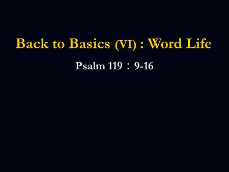 Back to Basics (VI) : Word Life Psalm 119 : 9-16.