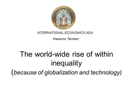 The world-wide rise of within inequality ( because of globalization and technology) INTERNATIONAL ECONOMICS ADV. Massimo Tamberi.
