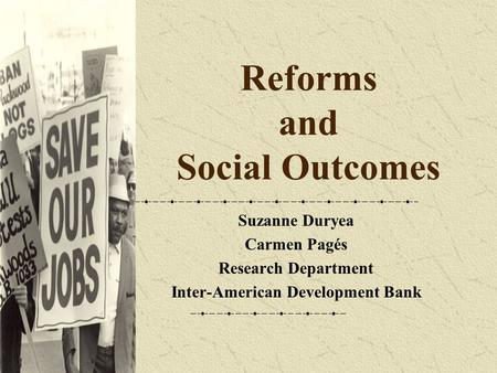 Reforms and Social Outcomes Suzanne Duryea Carmen Pagés Research Department Inter-American Development Bank.
