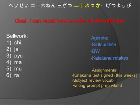 へいせい 二十六ねん 三がつ 二十よっか ・げつようび Bellwork: 1)chi 2)ja 3)pyu 4)ma 5)mu 6)ra Assignments: -Katakana test signed (this weeks) -Subject review vocab -writing prompt.