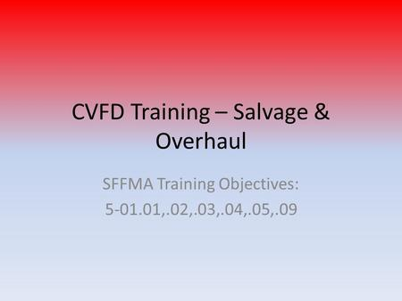 CVFD Training – Salvage & Overhaul SFFMA Training Objectives: 5-01.01,.02,.03,.04,.05,.09.