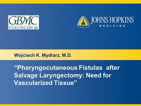 """Pharyngocutaneous Fistulas after Salvage Laryngectomy: Need for Vascularized Tissue"" Wojciech K. Mydlarz, M.D."