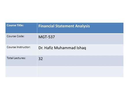 Course Title: Financial Statement Analysis Course Code: MGT-537 Course Instructor: Dr. Hafiz Muhammad Ishaq Total Lectures: 32.