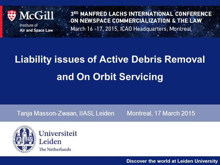 Discover the world at Leiden University Liability issues of Active Debris Removal and On Orbit Servicing Tanja Masson-Zwaan, IIASL LeidenMontreal, 17 March.
