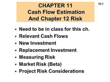 10-1 CHAPTER 11 Cash Flow Estimation And Chapter 12 Risk  Need to be in class for this ch.  Relevant Cash Flows  New Investment  Replacement Investment.