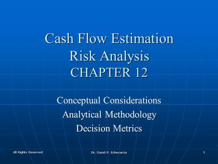 All Rights Reserved Dr. David P. Echevarria 1 Cash Flow Estimation Risk Analysis CHAPTER 12 Conceptual Considerations Analytical Methodology Decision Metrics.