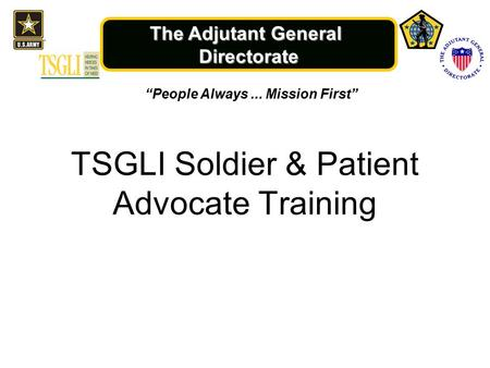 "The Adjutant General Directorate TSGLI Soldier & Patient Advocate Training ""People Always... Mission First"""