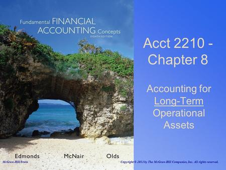 Accounting for Long-Term Operational Assets Acct 2210 - Chapter 8 McGraw-Hill/Irwin Copyright © 2013 by The McGraw-Hill Companies, Inc. All rights reserved.