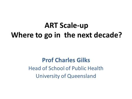 ART Scale-up Where to go in the next decade? Prof Charles Gilks Head of School of Public Health University of Queensland.