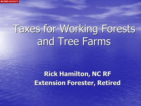 Taxes for Working Forests and Tree Farms Rick Hamilton, NC RF Extension Forester, Retired.