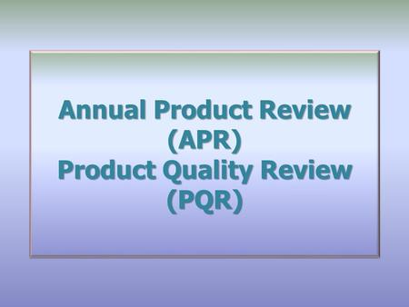 Annual Product Review (APR) Product Quality Review (PQR)