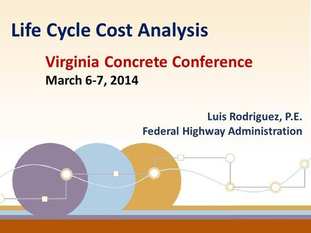 1 Luis Rodriguez, P.E. Federal Highway Administration Life Cycle Cost Analysis Virginia Concrete Conference March 6-7, 2014.