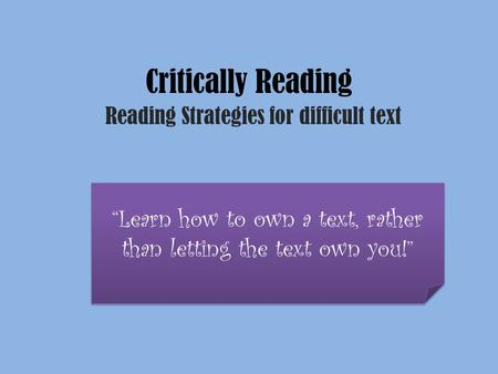 "Critically Reading Reading Strategies for difficult text ""Learn how to own a text, rather than letting the text own you!"""
