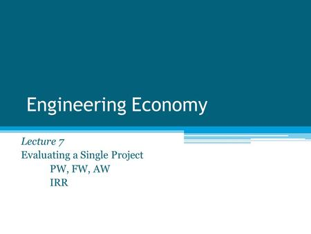 Lecture 7 Evaluating a Single Project PW, FW, AW IRR