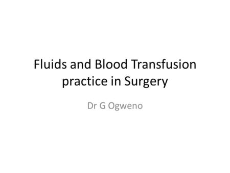 Fluids and Blood Transfusion practice in Surgery Dr G Ogweno.