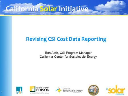 California Solar Initiative 1 Revising CSI Cost Data Reporting Ben Airth, CSI Program Manager California Center for Sustainable Energy.