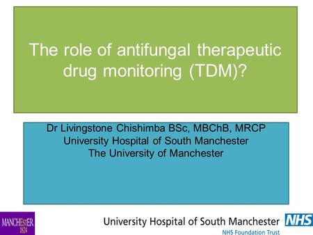 The role of antifungal therapeutic drug monitoring (TDM)? Dr Livingstone Chishimba BSc, MBChB, MRCP University Hospital of South Manchester The University.