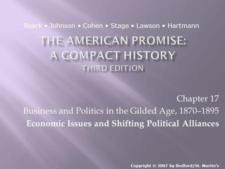 Chapter 17 Business and Politics in the Gilded Age, 1870–1895 Economic Issues and Shifting Political Alliances Copyright © 2007 by Bedford/St. Martin's.