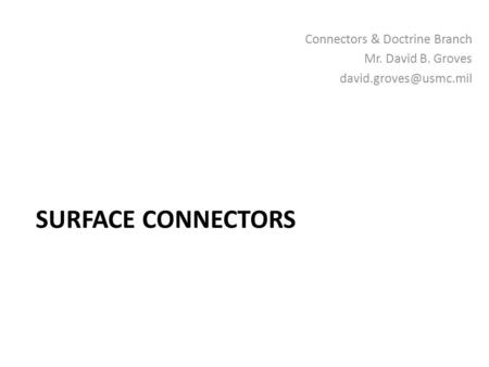 Surface Connectors Connectors & Doctrine Branch Mr. David B. Groves